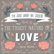 "Brené Brown Quote - ""To see and be seen, that is the truest nature of love."" (personal work)"